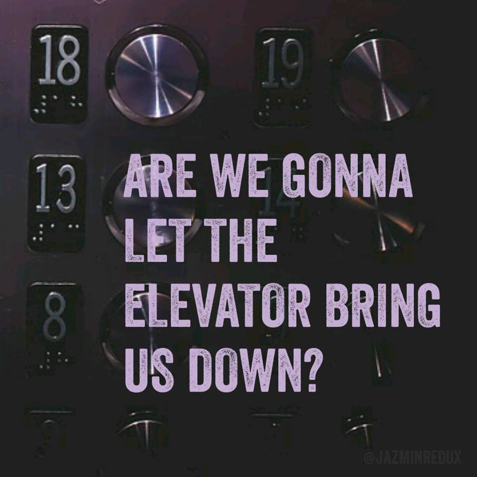 Are we gonna let the elevator bring us down?